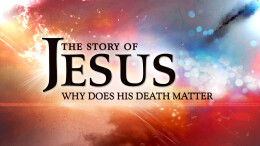 The Story of Jesus; Why Does His Death Matter