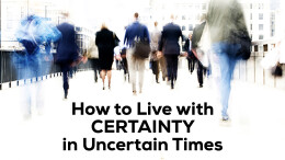 How to Live with Certainty in Uncertain Times