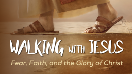 Walking With Jesus: Fear, Faith, and the Glory of Christ